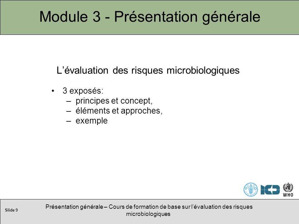 Slide 9 Présentation générale – Cours de formation de base sur lévaluation des risques microbiologiques Module 3 - Présentation générale Lévaluation des risques microbiologiques 3 exposés: –principes et concept, –éléments et approches, –exemple
