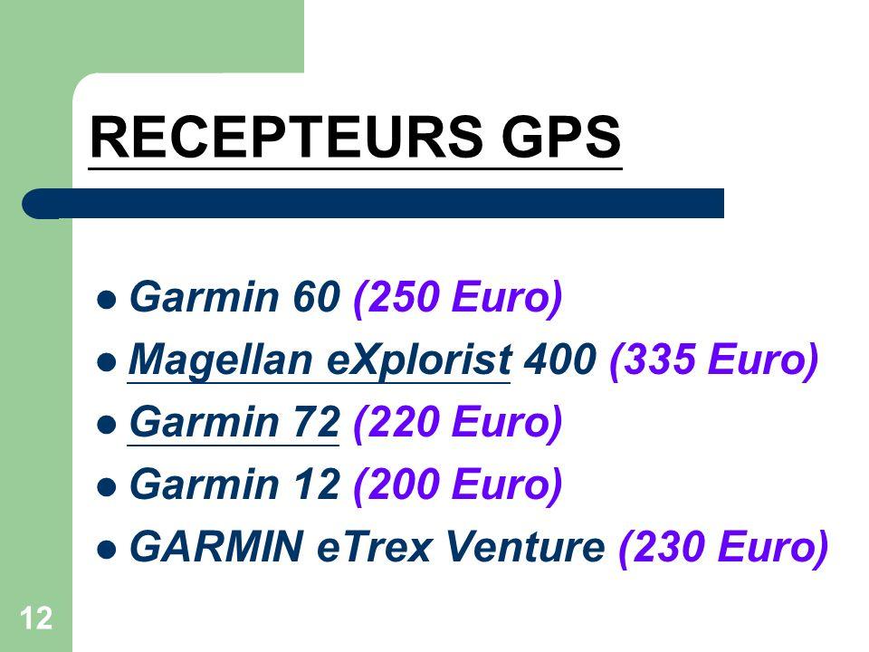 12 RECEPTEURS GPS Garmin 60 (250 Euro) Magellan eXplorist 400 (335 Euro) Magellan eXplorist Garmin 72 (220 Euro) Garmin 72 Garmin 12 (200 Euro) GARMIN eTrex Venture (230 Euro)