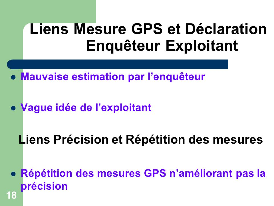 18 Liens Mesure GPS et Déclaration Enquêteur Exploitant Mauvaise estimation par lenquêteur Vague idée de lexploitant Liens Précision et Répétition des mesures Répétition des mesures GPS naméliorant pas la précision