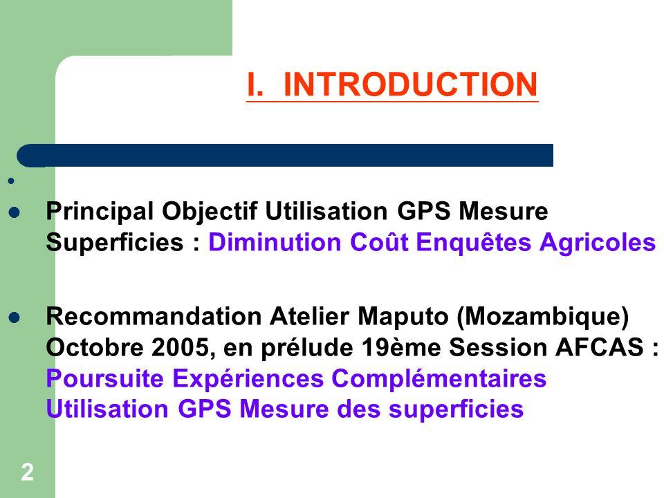 2 I. INTRODUCTION Principal Objectif Utilisation GPS Mesure Superficies : Diminution Coût Enquêtes Agricoles Recommandation Atelier Maputo (Mozambique