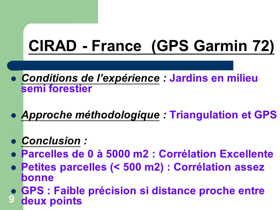 9 CIRAD - France (GPS Garmin 72) Conditions de lexpérience : Jardins en milieu semi forestier Approche méthodologique : Triangulation et GPS Conclusion : Parcelles de 0 à 5000 m2 : Corrélation Excellente Petites parcelles (< 500 m2) : Corrélation assez bonne GPS : Faible précision si distance proche entre deux points
