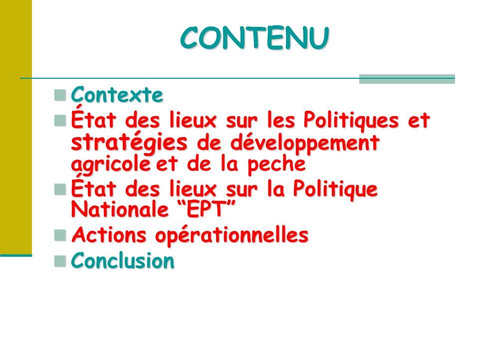 Contexte Contexte État des lieux sur les Politiques et stratégies de développement agricole État des lieux sur les Politiques et stratégies de développement agricole et de la peche État des lieux sur la Politique Nationale EPT État des lieux sur la Politique Nationale EPT Actions opérationnelles Actions opérationnelles Conclusion Conclusion CONTENU