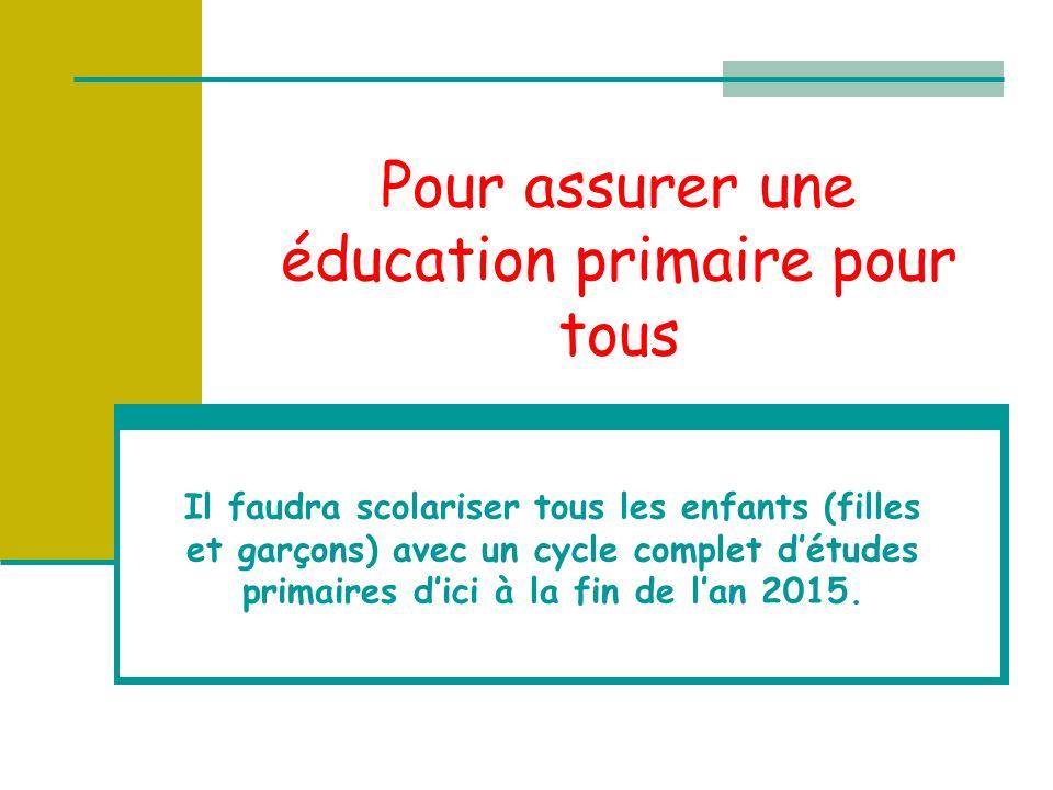 Pour assurer une éducation primaire pour tous Il faudra scolariser tous les enfants (filles et garçons) avec un cycle complet détudes primaires dici à la fin de lan 2015.