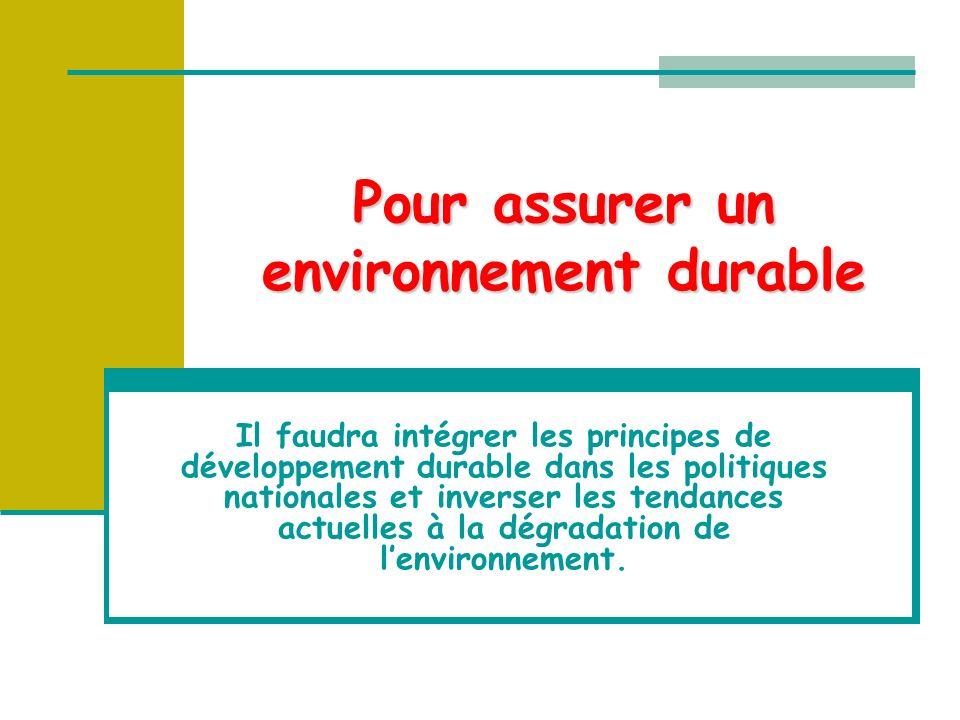 Pour assurer un environnement durable Il faudra intégrer les principes de développement durable dans les politiques nationales et inverser les tendances actuelles à la dégradation de lenvironnement.
