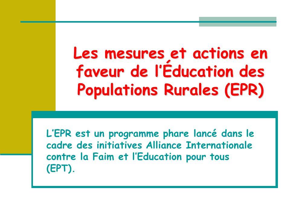 Les mesures et actions en faveur de lÉducation des Populations Rurales (EPR) LEPR est un programme phare lancé dans le cadre des initiatives Alliance Internationale contre la Faim et lEducation pour tous (EPT).