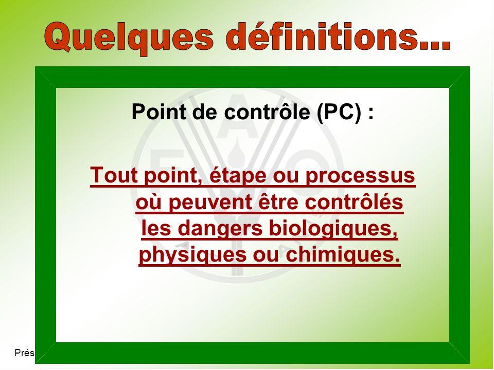 Présentation 4.7 Point de contrôle (PC) : Tout point, étape ou processus où peuvent être contrôlés les dangers biologiques, physiques ou chimiques.