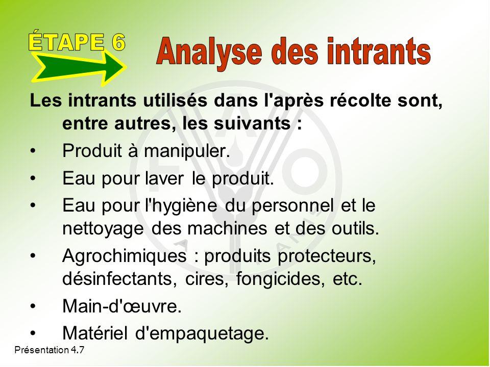 Présentation 4.7 Les intrants utilisés dans l'après récolte sont, entre autres, les suivants : Produit à manipuler. Eau pour laver le produit. Eau pou
