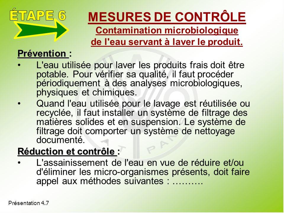 Présentation 4.7 MESURES DE CONTRÔLE Contamination microbiologique de l'eau servant à laver le produit. Prévention Prévention : L'eau utilisée pour la