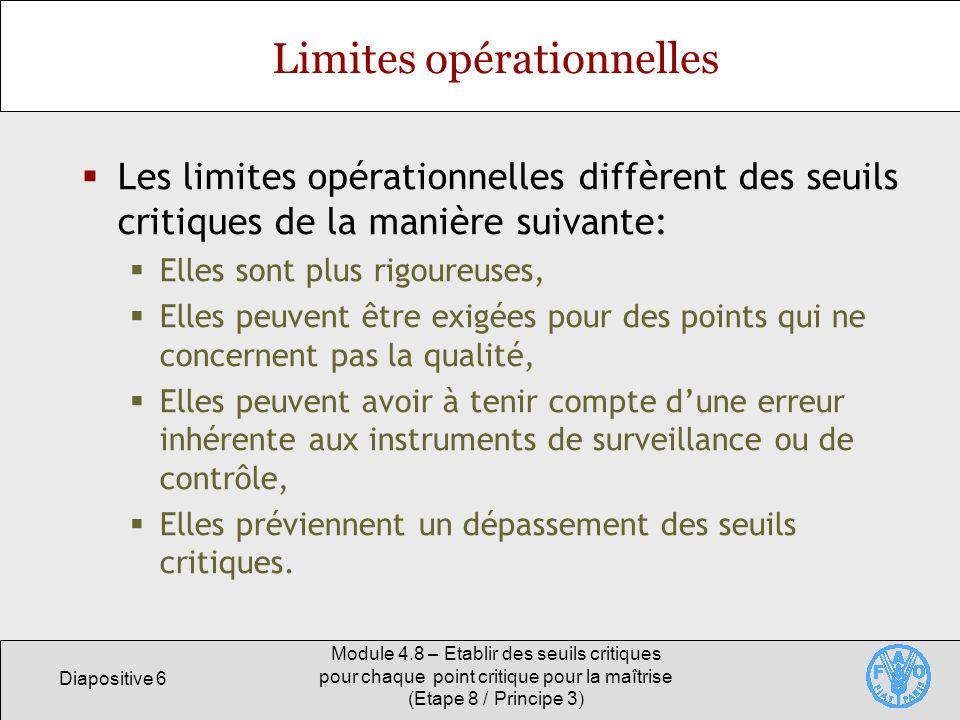 Diapositive 6 Module 4.8 – Etablir des seuils critiques pour chaque point critique pour la maîtrise (Etape 8 / Principe 3) Limites opérationnelles Les