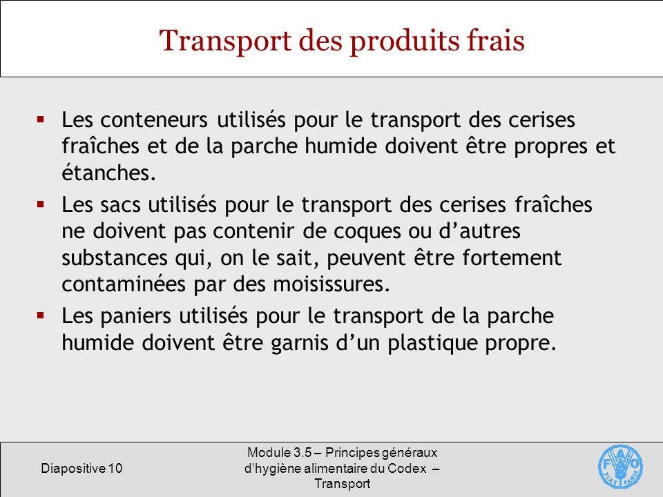 Diapositive 10 Module 3.5 – Principes généraux dhygiène alimentaire du Codex – Transport Transport des produits frais Les conteneurs utilisés pour le transport des cerises fraîches et de la parche humide doivent être propres et étanches.