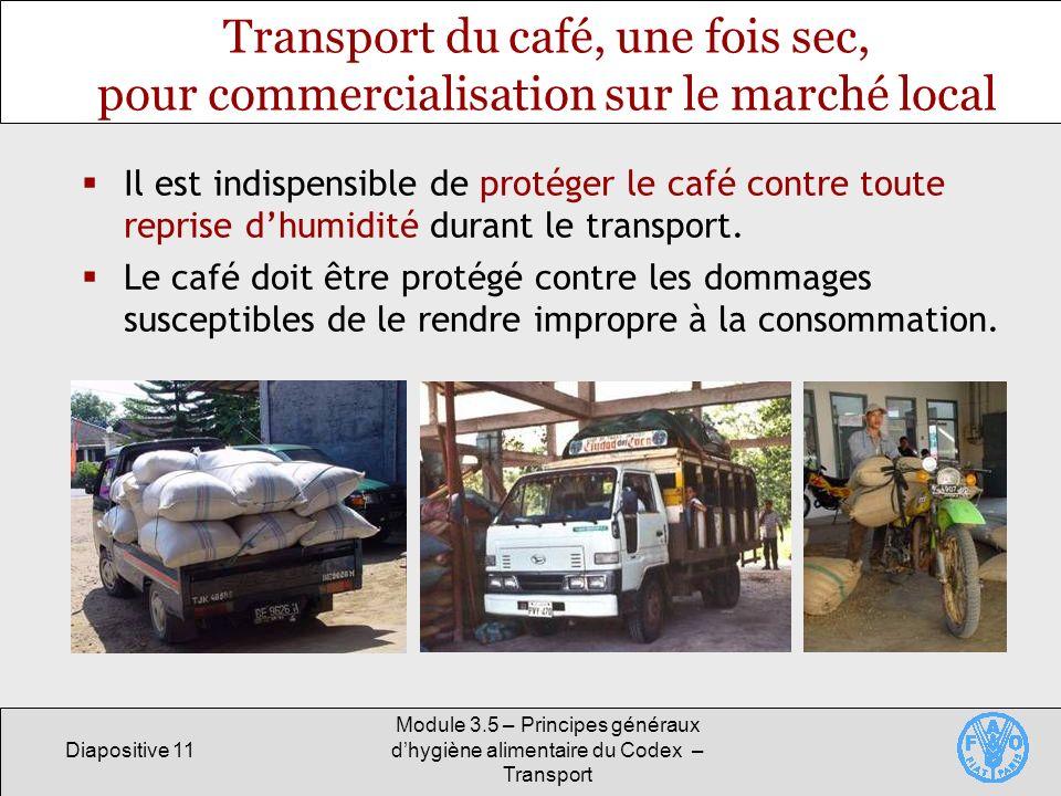 Diapositive 11 Module 3.5 – Principes généraux dhygiène alimentaire du Codex – Transport Transport du café, une fois sec, pour commercialisation sur le marché local Il est indispensible de protéger le café contre toute reprise dhumidité durant le transport.