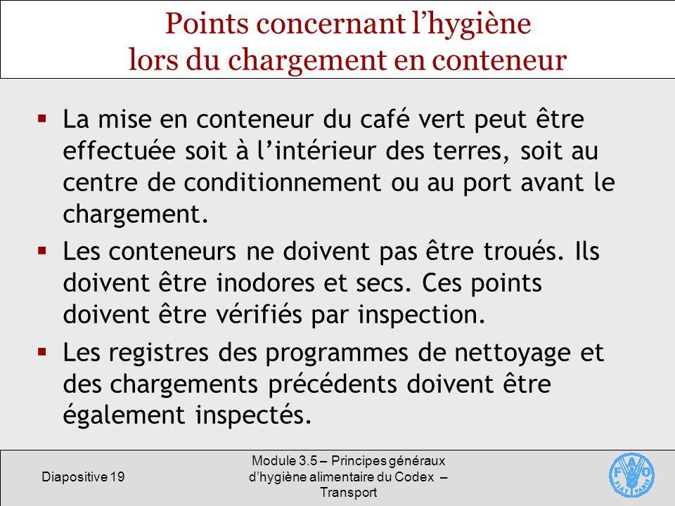 Diapositive 19 Module 3.5 – Principes généraux dhygiène alimentaire du Codex – Transport La mise en conteneur du café vert peut être effectuée soit à lintérieur des terres, soit au centre de conditionnement ou au port avant le chargement.
