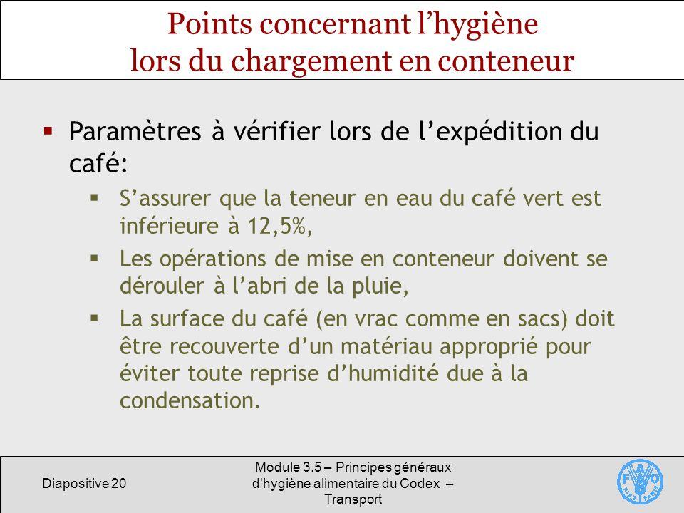 Diapositive 20 Module 3.5 – Principes généraux dhygiène alimentaire du Codex – Transport Points concernant lhygiène lors du chargement en conteneur Paramètres à vérifier lors de lexpédition du café: Sassurer que la teneur en eau du café vert est inférieure à 12,5%, Les opérations de mise en conteneur doivent se dérouler à labri de la pluie, La surface du café (en vrac comme en sacs) doit être recouverte dun matériau approprié pour éviter toute reprise dhumidité due à la condensation.