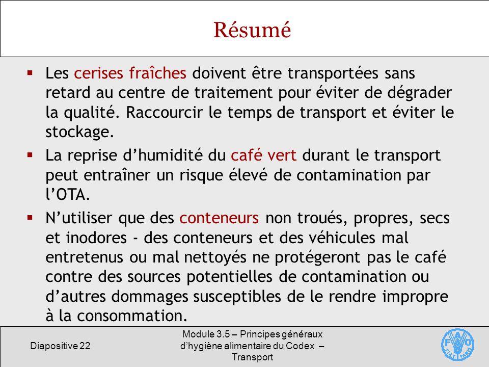 Diapositive 22 Module 3.5 – Principes généraux dhygiène alimentaire du Codex – Transport Résumé Les cerises fraîches doivent être transportées sans retard au centre de traitement pour éviter de dégrader la qualité.
