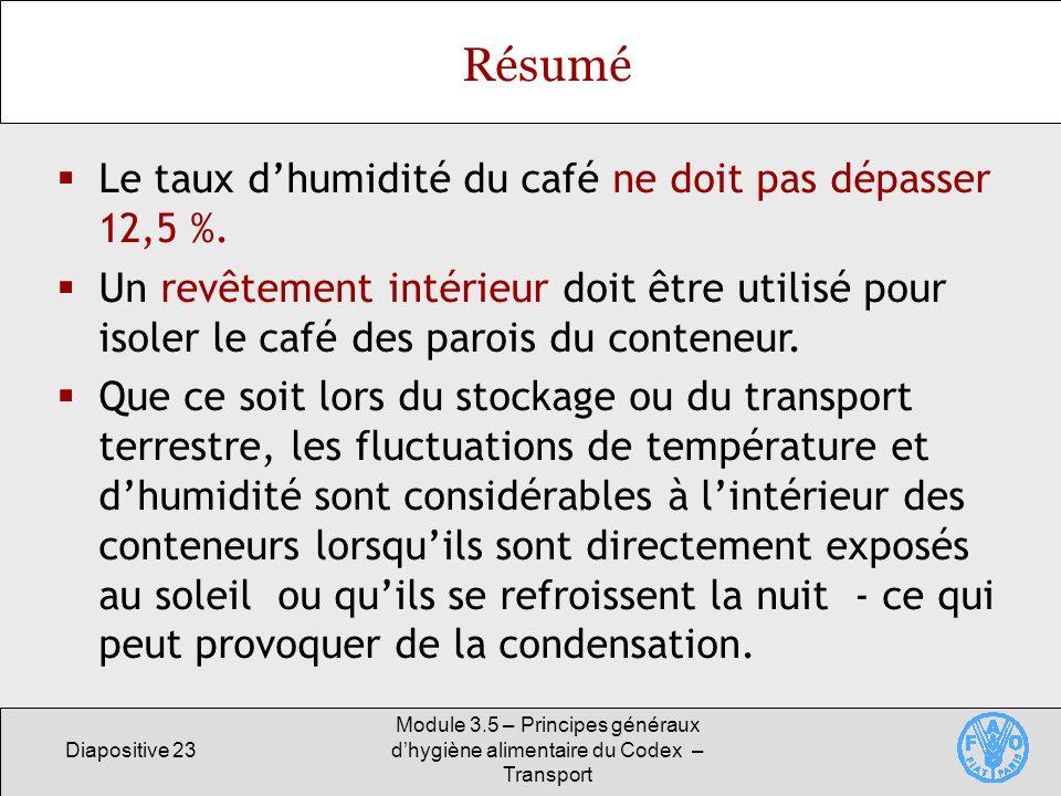 Diapositive 23 Module 3.5 – Principes généraux dhygiène alimentaire du Codex – Transport Résumé Le taux dhumidité du café ne doit pas dépasser 12,5 %.