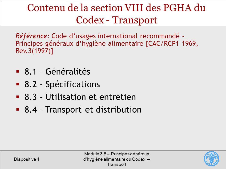 Diapositive 4 Module 3.5 – Principes généraux dhygiène alimentaire du Codex – Transport Contenu de la section VIII des PGHA du Codex - Transport 8.1 – Généralités 8.2 - Spécifications 8.3 - Utilisation et entretien 8.4 – Transport et distribution Référence: Code dusages international recommandé - Principes généraux dhygiène alimentaire [CAC/RCP1 1969, Rev.3(1997)]