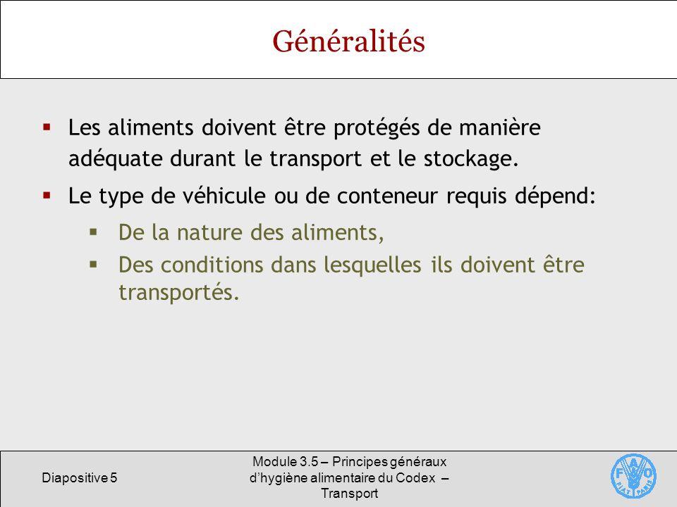 Diapositive 5 Module 3.5 – Principes généraux dhygiène alimentaire du Codex – Transport Généralités Les aliments doivent être protégés de manière adéquate durant le transport et le stockage.