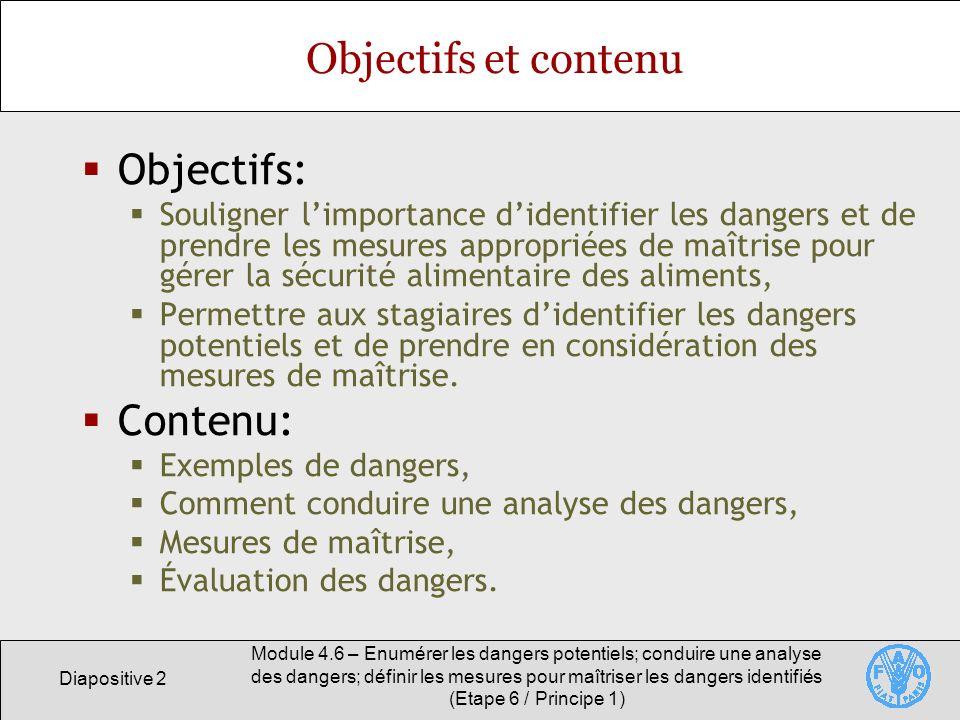 Diapositive 3 Module 4.6 – Enumérer les dangers potentiels; conduire une analyse des dangers; définir les mesures pour maîtriser les dangers identifiés (Etape 6 / Principe 1) Importance de lanalyse des dangers Une analyse des dangers est lune des étapes nécessaires au développement dun plan HACCP adéquat.