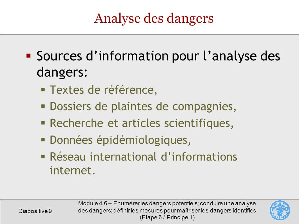 Diapositive 10 Module 4.6 – Enumérer les dangers potentiels; conduire une analyse des dangers; définir les mesures pour maîtriser les dangers identifiés (Etape 6 / Principe 1) Analyse des dangers Objectif: Déterminer les dangers dont il faut tenir compte dans le cadre dun plan HAACP adéquat.