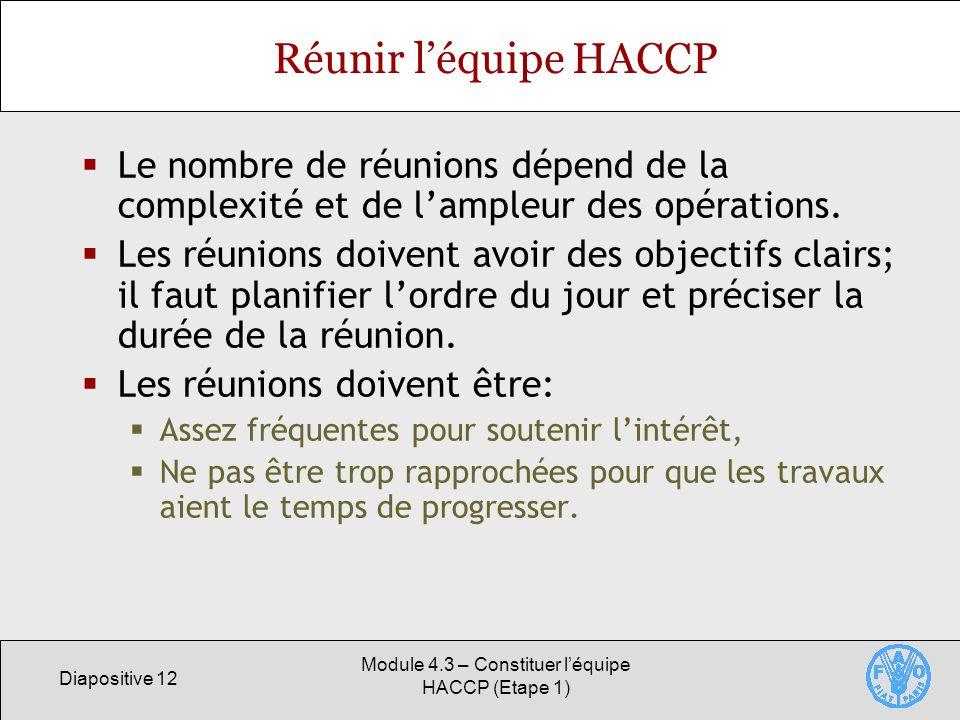 Diapositive 12 Module 4.3 – Constituer léquipe HACCP (Etape 1) Réunir léquipe HACCP Le nombre de réunions dépend de la complexité et de lampleur des opérations.