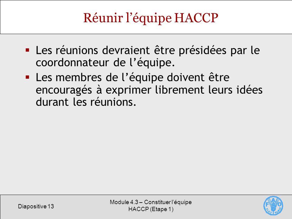 Diapositive 13 Module 4.3 – Constituer léquipe HACCP (Etape 1) Réunir léquipe HACCP Les réunions devraient être présidées par le coordonnateur de léquipe.