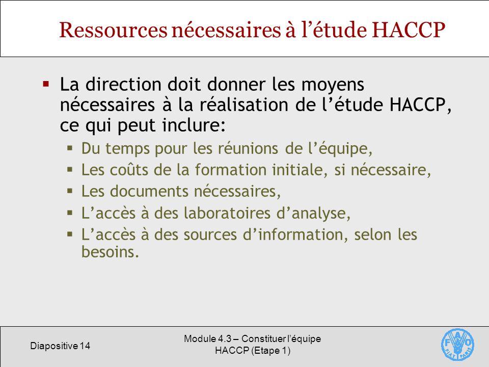Diapositive 14 Module 4.3 – Constituer léquipe HACCP (Etape 1) Ressources nécessaires à létude HACCP La direction doit donner les moyens nécessaires à la réalisation de létude HACCP, ce qui peut inclure: Du temps pour les réunions de léquipe, Les coûts de la formation initiale, si nécessaire, Les documents nécessaires, Laccès à des laboratoires danalyse, Laccès à des sources dinformation, selon les besoins.