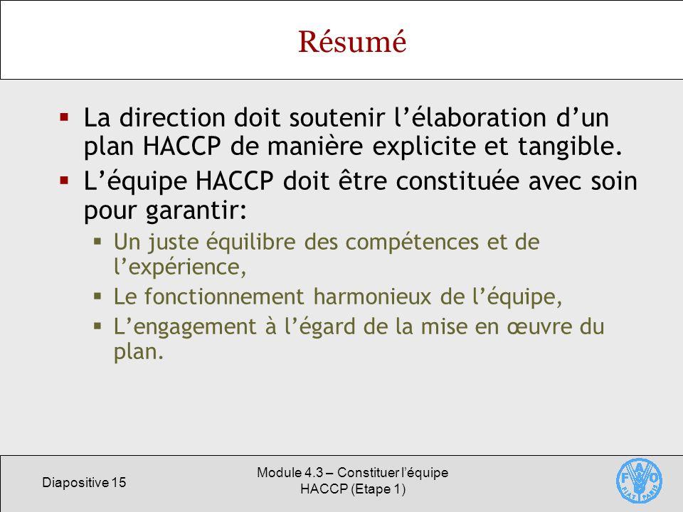 Diapositive 15 Module 4.3 – Constituer léquipe HACCP (Etape 1) Résumé La direction doit soutenir lélaboration dun plan HACCP de manière explicite et tangible.