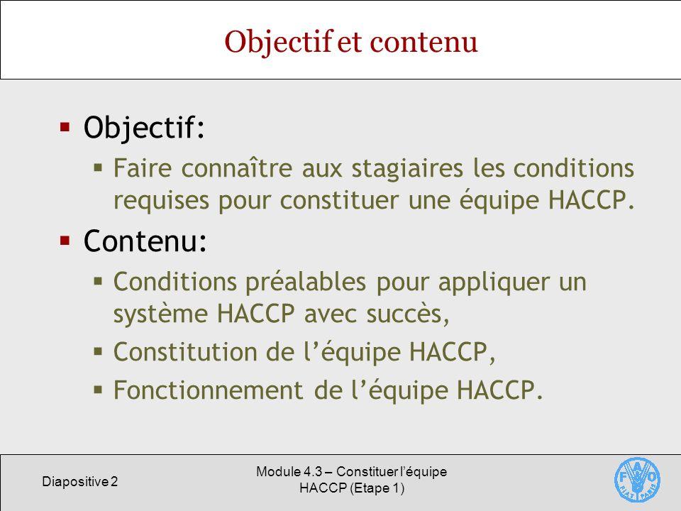 Diapositive 2 Module 4.3 – Constituer léquipe HACCP (Etape 1) Objectif et contenu Objectif: Faire connaître aux stagiaires les conditions requises pour constituer une équipe HACCP.