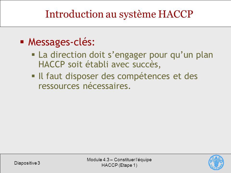 Diapositive 3 Module 4.3 – Constituer léquipe HACCP (Etape 1) Introduction au système HACCP Messages-clés: La direction doit sengager pour quun plan HACCP soit établi avec succès, Il faut disposer des compétences et des ressources nécessaires.