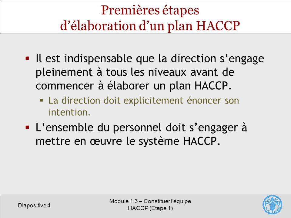 Diapositive 4 Module 4.3 – Constituer léquipe HACCP (Etape 1) Premières étapes délaboration dun plan HACCP Il est indispensable que la direction sengage pleinement à tous les niveaux avant de commencer à élaborer un plan HACCP.