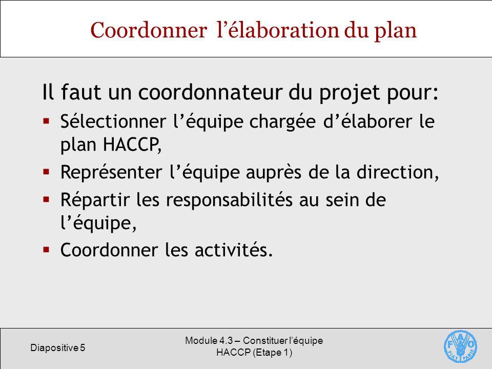 Diapositive 5 Module 4.3 – Constituer léquipe HACCP (Etape 1) Coordonner lélaboration du plan Il faut un coordonnateur du projet pour: Sélectionner léquipe chargée délaborer le plan HACCP, Représenter léquipe auprès de la direction, Répartir les responsabilités au sein de léquipe, Coordonner les activités.