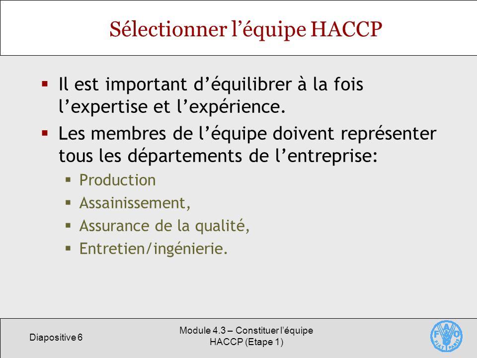 Diapositive 6 Module 4.3 – Constituer léquipe HACCP (Etape 1) Sélectionner léquipe HACCP Il est important déquilibrer à la fois lexpertise et lexpérience.