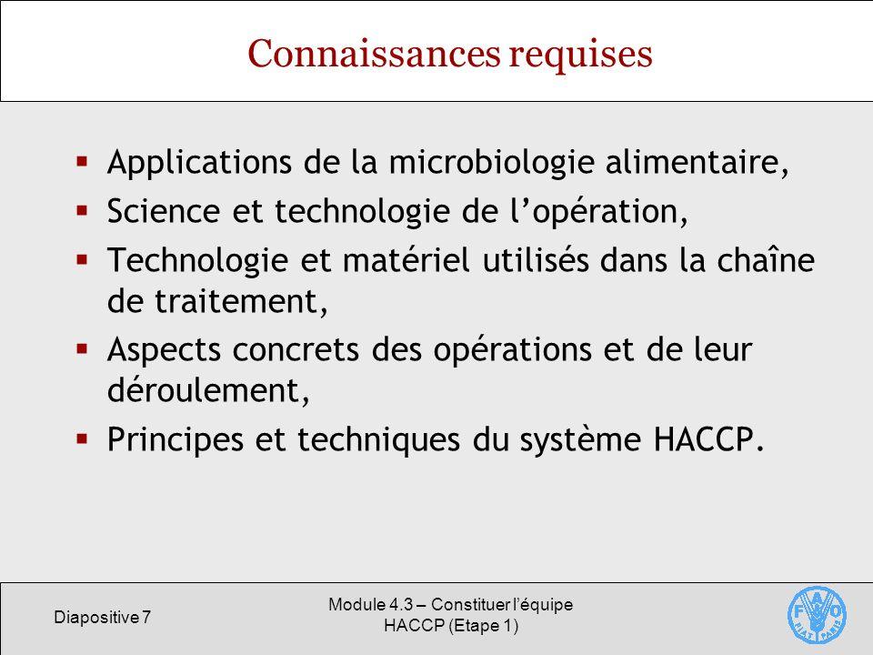 Diapositive 7 Module 4.3 – Constituer léquipe HACCP (Etape 1) Connaissances requises Applications de la microbiologie alimentaire, Science et technologie de lopération, Technologie et matériel utilisés dans la chaîne de traitement, Aspects concrets des opérations et de leur déroulement, Principes et techniques du système HACCP.