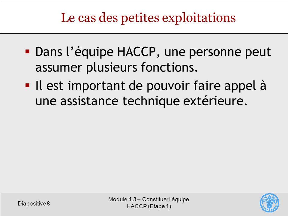 Diapositive 8 Module 4.3 – Constituer léquipe HACCP (Etape 1) Le cas des petites exploitations Dans léquipe HACCP, une personne peut assumer plusieurs fonctions.