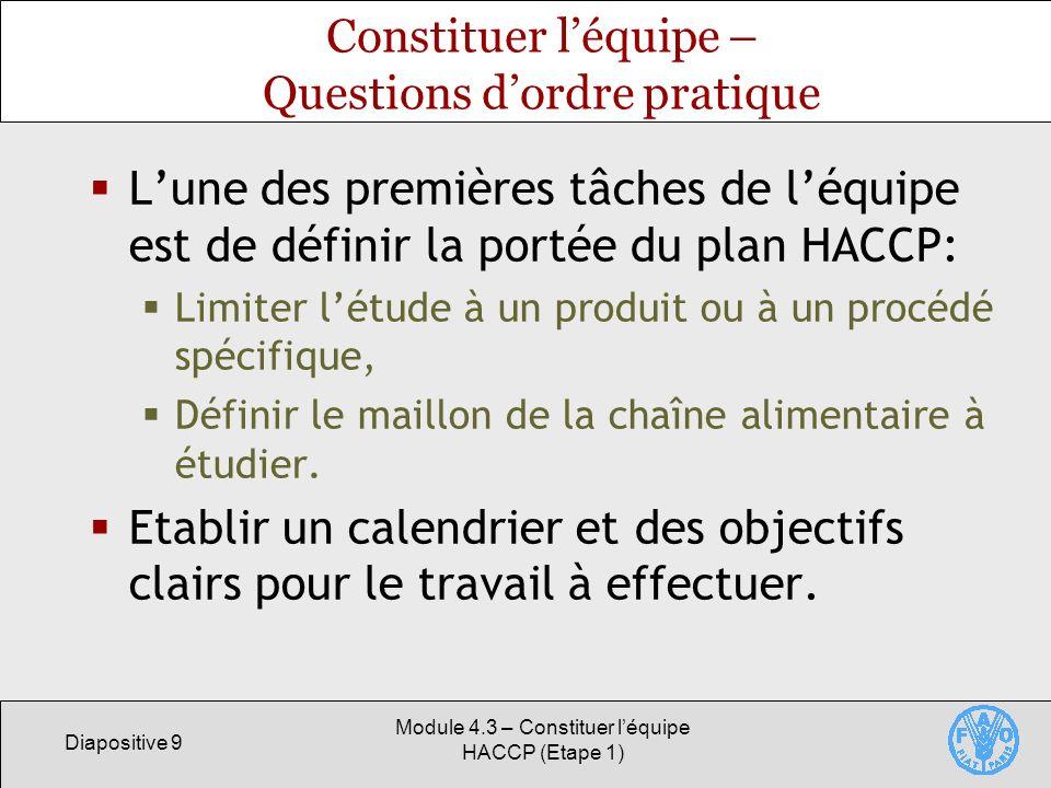 Diapositive 9 Module 4.3 – Constituer léquipe HACCP (Etape 1) Constituer léquipe – Questions dordre pratique Lune des premières tâches de léquipe est de définir la portée du plan HACCP: Limiter létude à un produit ou à un procédé spécifique, Définir le maillon de la chaîne alimentaire à étudier.