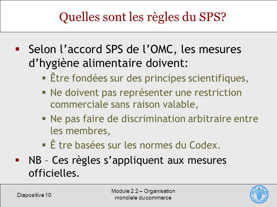 Diapositive 10 Module 2.2 – Organisation mondiale du commerce Quelles sont les règles du SPS? Selon laccord SPS de lOMC, les mesures dhygiène alimenta