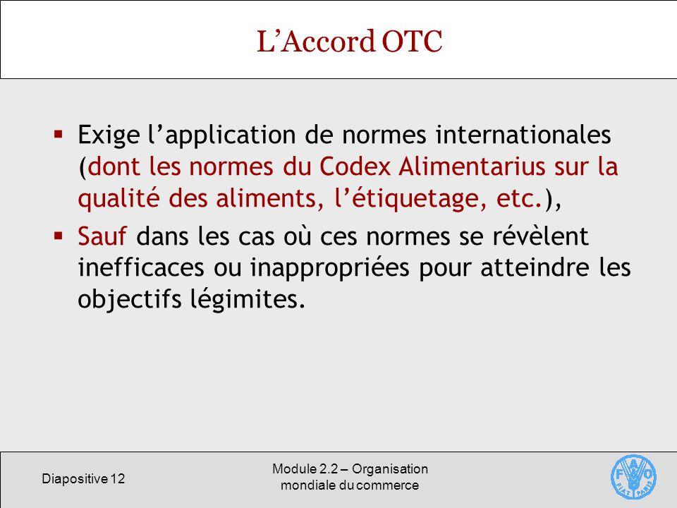 Diapositive 12 Module 2.2 – Organisation mondiale du commerce LAccord OTC Exige lapplication de normes internationales (dont les normes du Codex Alime