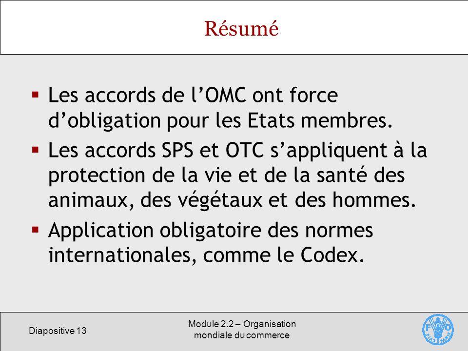 Diapositive 13 Module 2.2 – Organisation mondiale du commerce Résumé Les accords de lOMC ont force dobligation pour les Etats membres. Les accords SPS