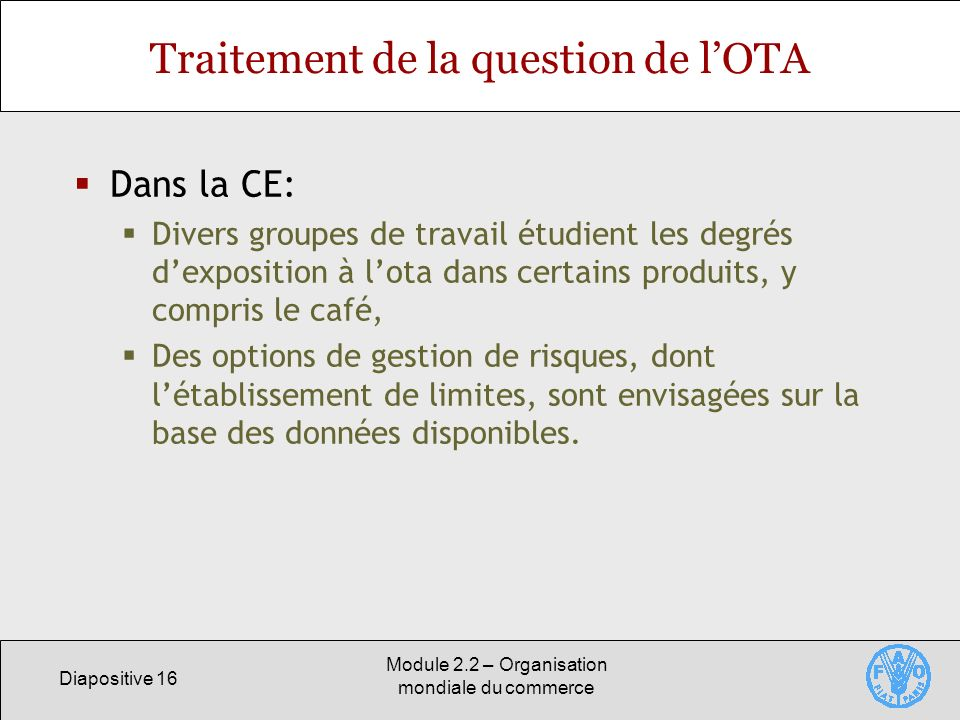 Diapositive 16 Module 2.2 – Organisation mondiale du commerce Traitement de la question de lOTA Dans la CE: Divers groupes de travail étudient les deg