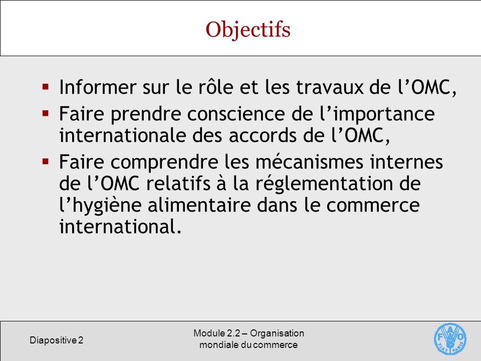 Diapositive 2 Module 2.2 – Organisation mondiale du commerce Objectifs Informer sur le rôle et les travaux de lOMC, Faire prendre conscience de limpor
