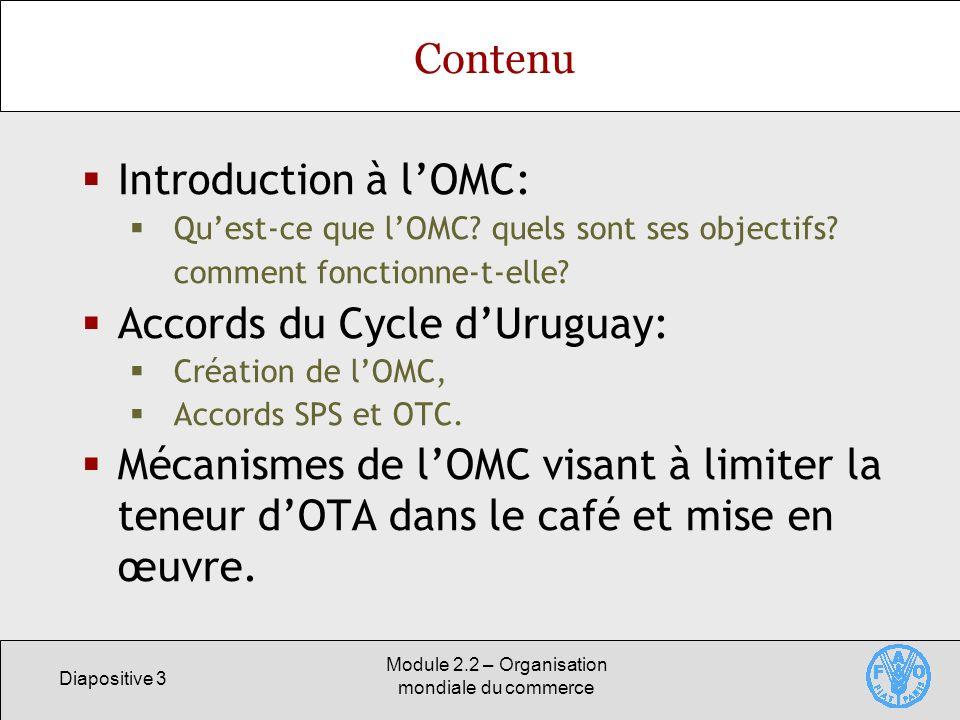 Diapositive 3 Module 2.2 – Organisation mondiale du commerce Contenu Introduction à lOMC: Quest-ce que lOMC? quels sont ses objectifs? comment fonctio