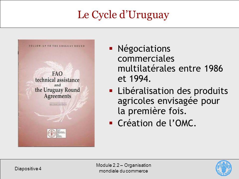 Diapositive 4 Module 2.2 – Organisation mondiale du commerce Le Cycle dUruguay Négociations commerciales multilatérales entre 1986 et 1994. Libéralisa