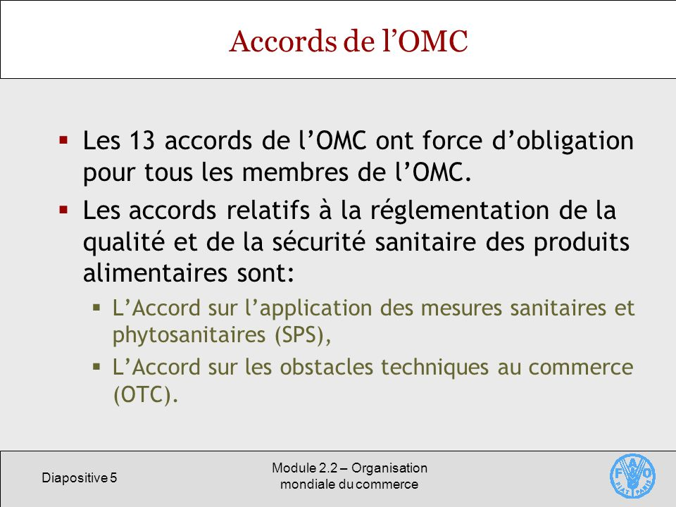 Diapositive 5 Module 2.2 – Organisation mondiale du commerce Accords de lOMC Les 13 accords de lOMC ont force dobligation pour tous les membres de lOM