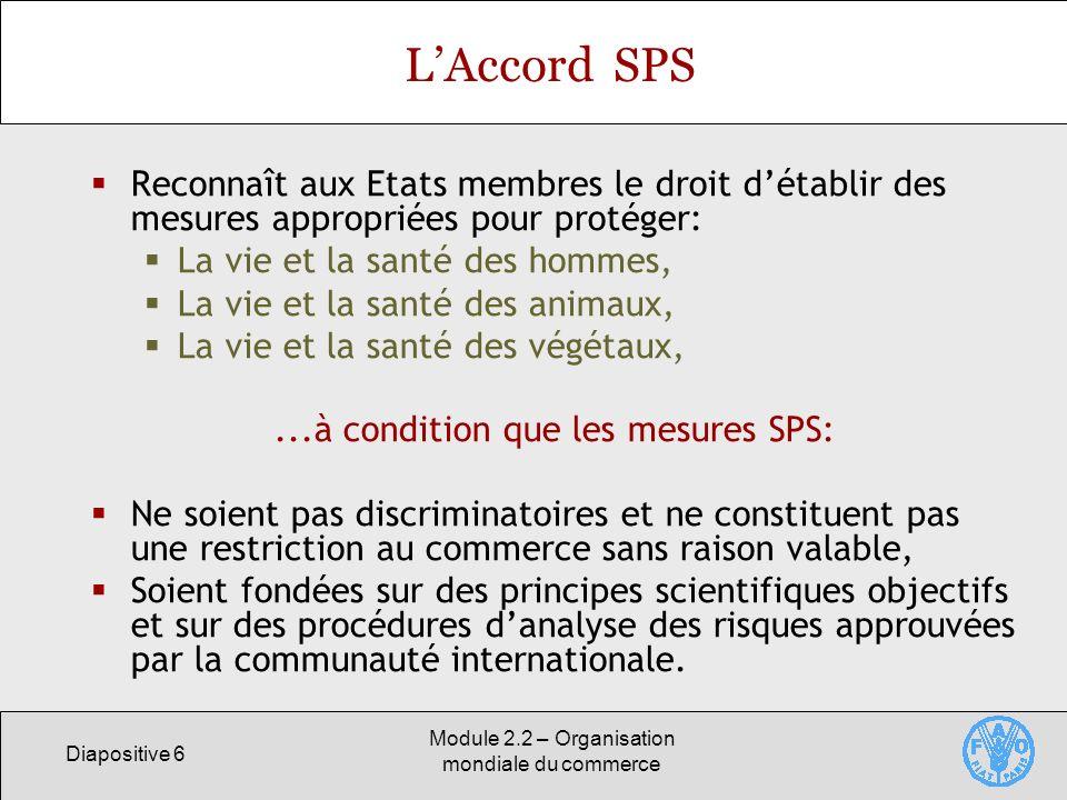 Diapositive 6 Module 2.2 – Organisation mondiale du commerce LAccord SPS Reconnaît aux Etats membres le droit détablir des mesures appropriées pour pr