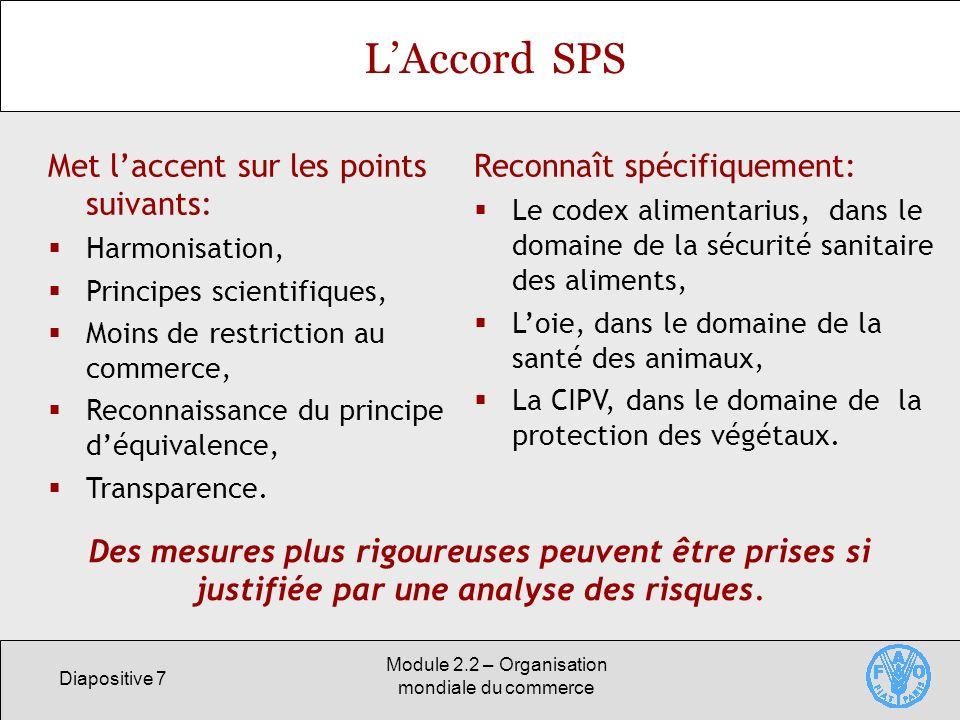 Diapositive 7 Module 2.2 – Organisation mondiale du commerce LAccord SPS Met laccent sur les points suivants: Harmonisation, Principes scientifiques,
