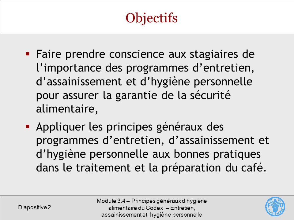 Diapositive 2 Module 3.4 – Principes généraux dhygiène alimentaire du Codex – Entretien, assainissement et hygiène personnelle Objectifs Faire prendre
