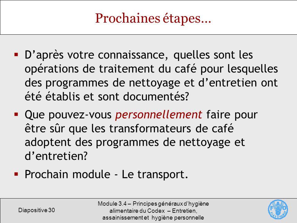 Diapositive 30 Module 3.4 – Principes généraux dhygiène alimentaire du Codex – Entretien, assainissement et hygiène personnelle Prochaines étapes… Dap
