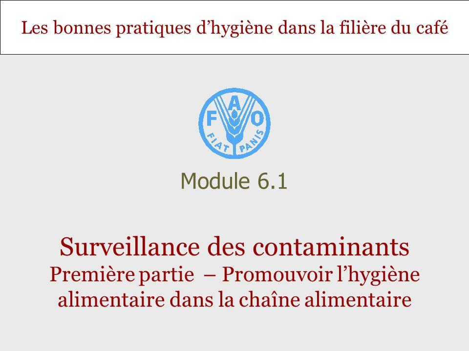 Les bonnes pratiques dhygiène dans la filière du café Surveillance des contaminants Première partie – Promouvoir lhygiène alimentaire dans la chaîne alimentaire Module 6.1