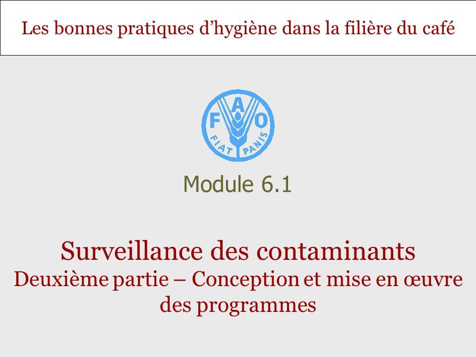 Les bonnes pratiques dhygiène dans la filière du café Surveillance des contaminants Deuxième partie – Conception et mise en œuvre des programmes Module 6.1