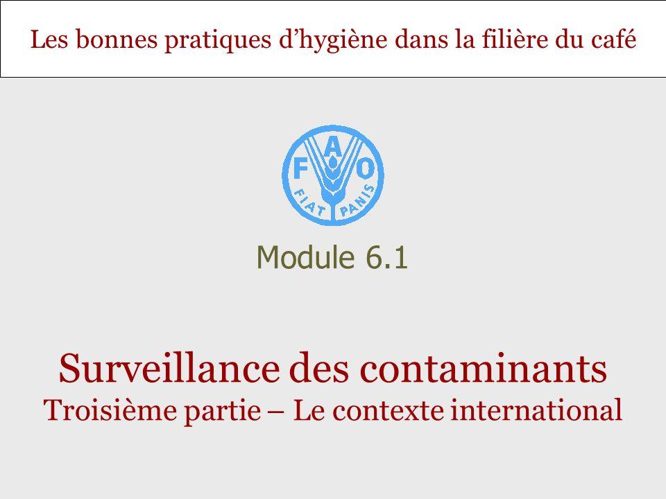 Les bonnes pratiques dhygiène dans la filière du café Surveillance des contaminants Troisième partie – Le contexte international Module 6.1